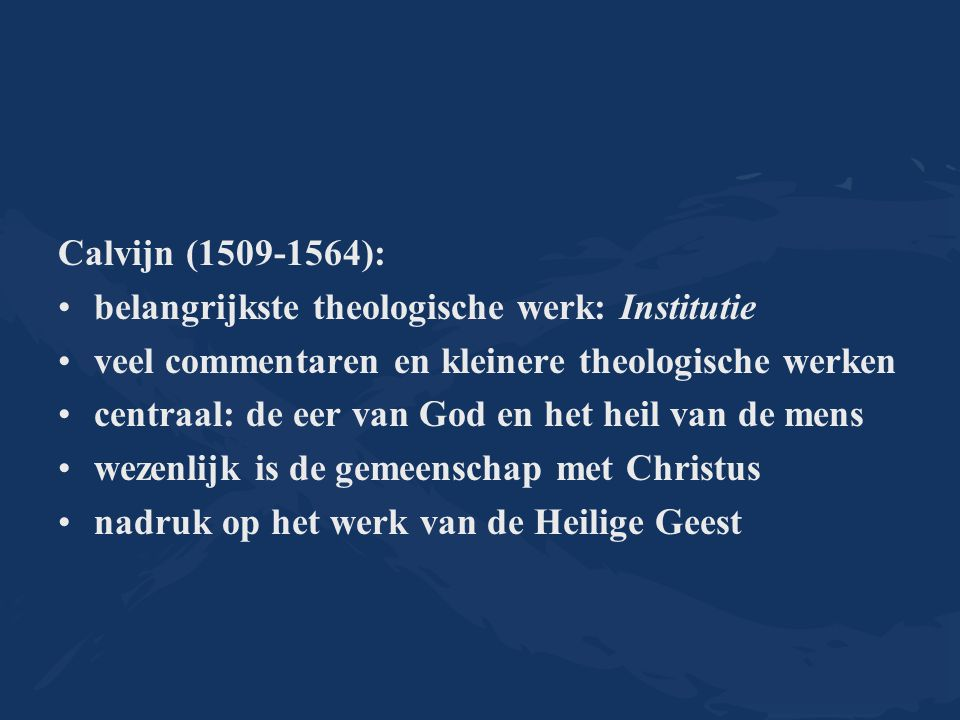 Calvijn (1509-1564): belangrijkste theologische werk: Institutie veel commentaren en kleinere theologische werken centraal: de eer van God en het heil