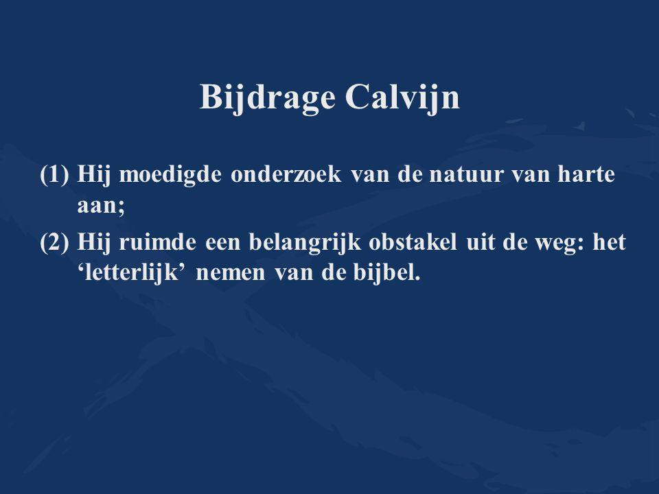 Bijdrage Calvijn (1)Hij moedigde onderzoek van de natuur van harte aan; (2)Hij ruimde een belangrijk obstakel uit de weg: het 'letterlijk' nemen van d