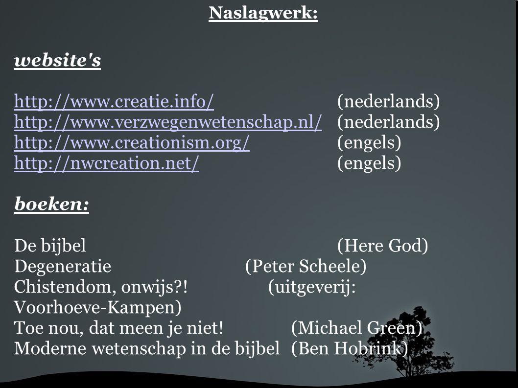 Naslagwerk: website's http://www.creatie.info/http://www.creatie.info/ (nederlands) http://www.verzwegenwetenschap.nl/http://www.verzwegenwetenschap.n