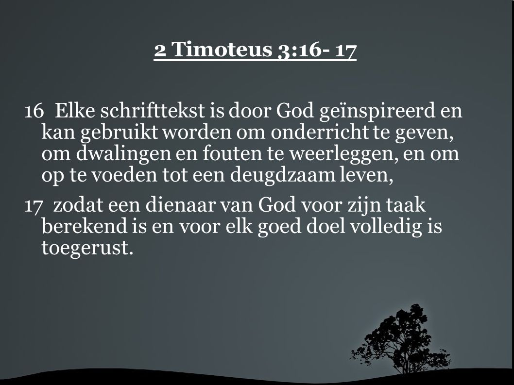 2 Timoteus 3:16- 17 16 Elke schrifttekst is door God geïnspireerd en kan gebruikt worden om onderricht te geven, om dwalingen en fouten te weerleggen,