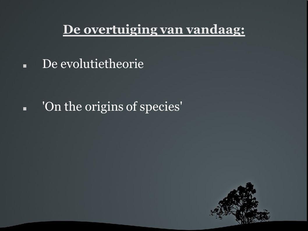 De overtuiging van vandaag: 'On the origins of species' De evolutietheorie