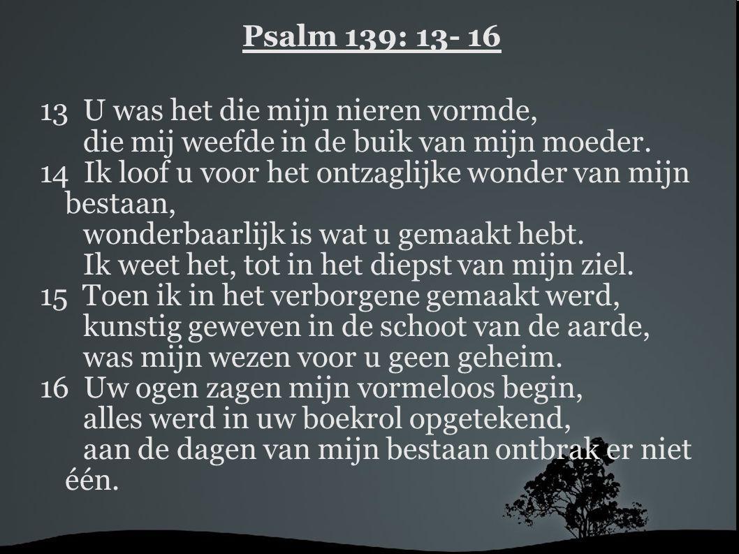 Psalm 139: 13- 16 13 U was het die mijn nieren vormde, die mij weefde in de buik van mijn moeder. 14 Ik loof u voor het ontzaglijke wonder van mijn be