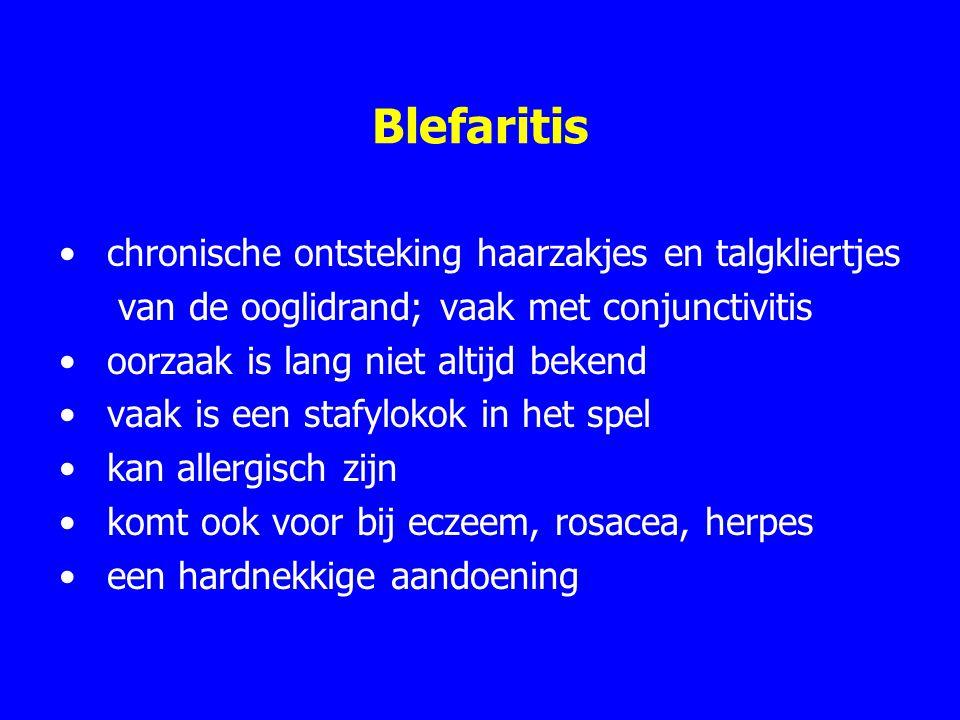 Blefaritis chronische ontsteking haarzakjes en talgkliertjes van de ooglidrand; vaak met conjunctivitis oorzaak is lang niet altijd bekend vaak is een stafylokok in het spel kan allergisch zijn komt ook voor bij eczeem, rosacea, herpes een hardnekkige aandoening