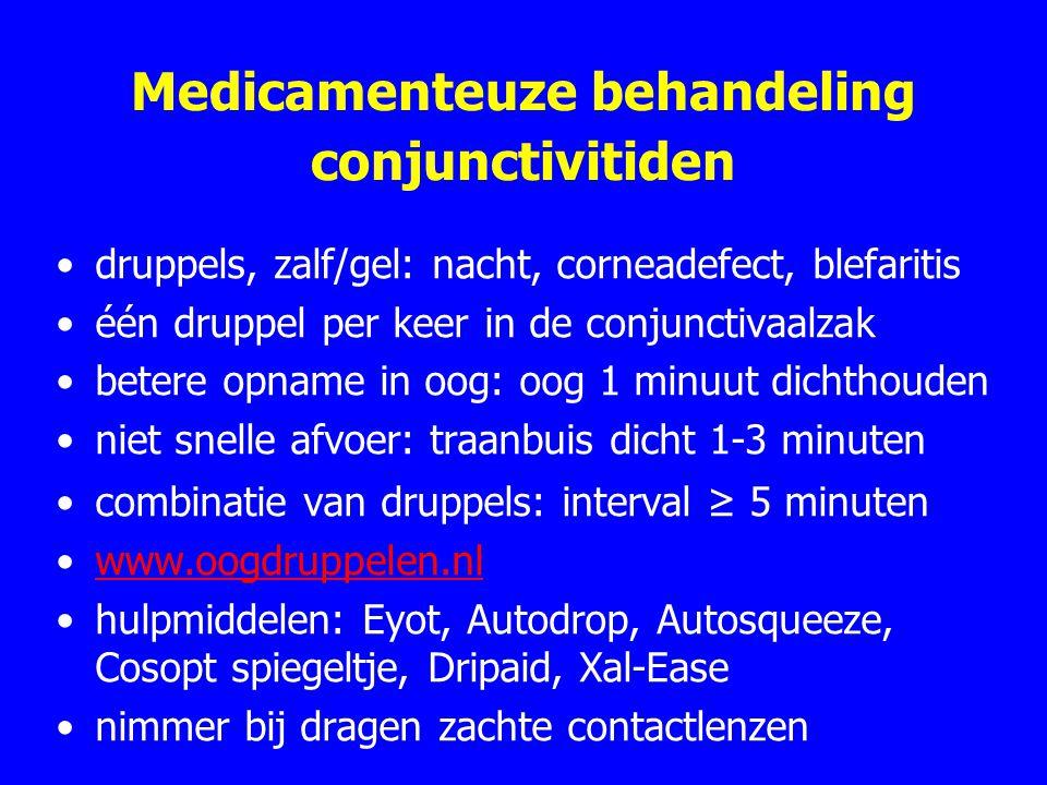 Medicamenteuze behandeling conjunctivitiden druppels, zalf/gel: nacht, corneadefect, blefaritis één druppel per keer in de conjunctivaalzak betere opname in oog: oog 1 minuut dichthouden niet snelle afvoer: traanbuis dicht 1-3 minuten combinatie van druppels: interval ≥ 5 minuten www.oogdruppelen.nl hulpmiddelen: Eyot, Autodrop, Autosqueeze, Cosopt spiegeltje, Dripaid, Xal-Ease nimmer bij dragen zachte contactlenzen