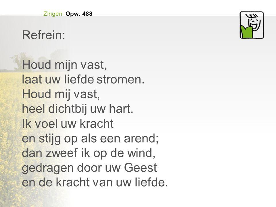 Zingen Opw.488 Refrein: Houd mijn vast, laat uw liefde stromen.