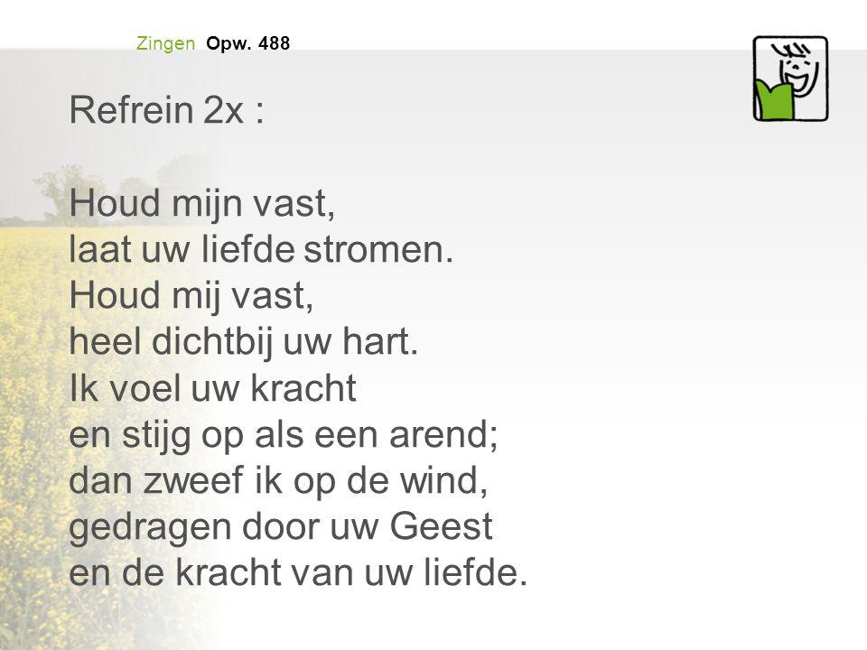 Zingen Opw.488 Refrein 2x : Houd mijn vast, laat uw liefde stromen.