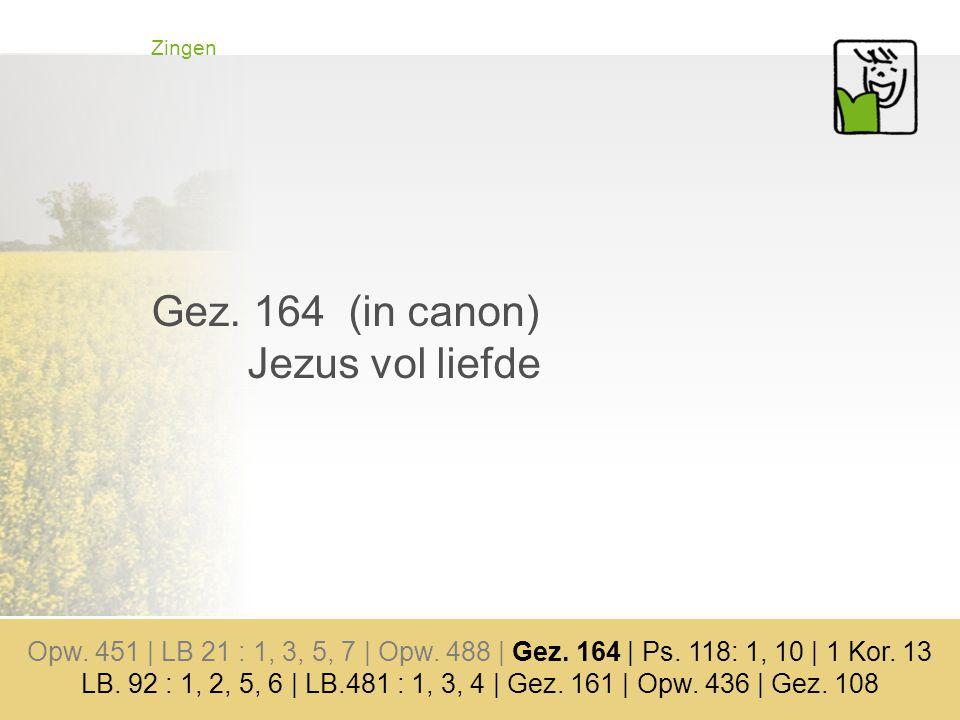 Zingen Gez.164 (in canon) Jezus vol liefde Opw. 451 | LB 21 : 1, 3, 5, 7 | Opw.