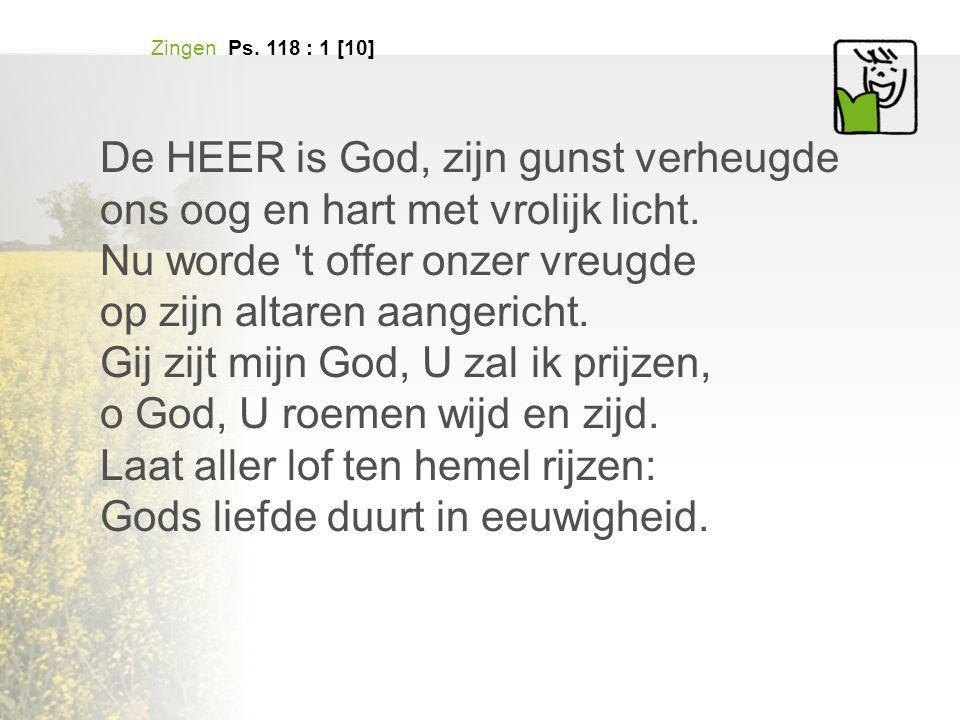 Zingen Ps.118 : 1 [10] De HEER is God, zijn gunst verheugde ons oog en hart met vrolijk licht.