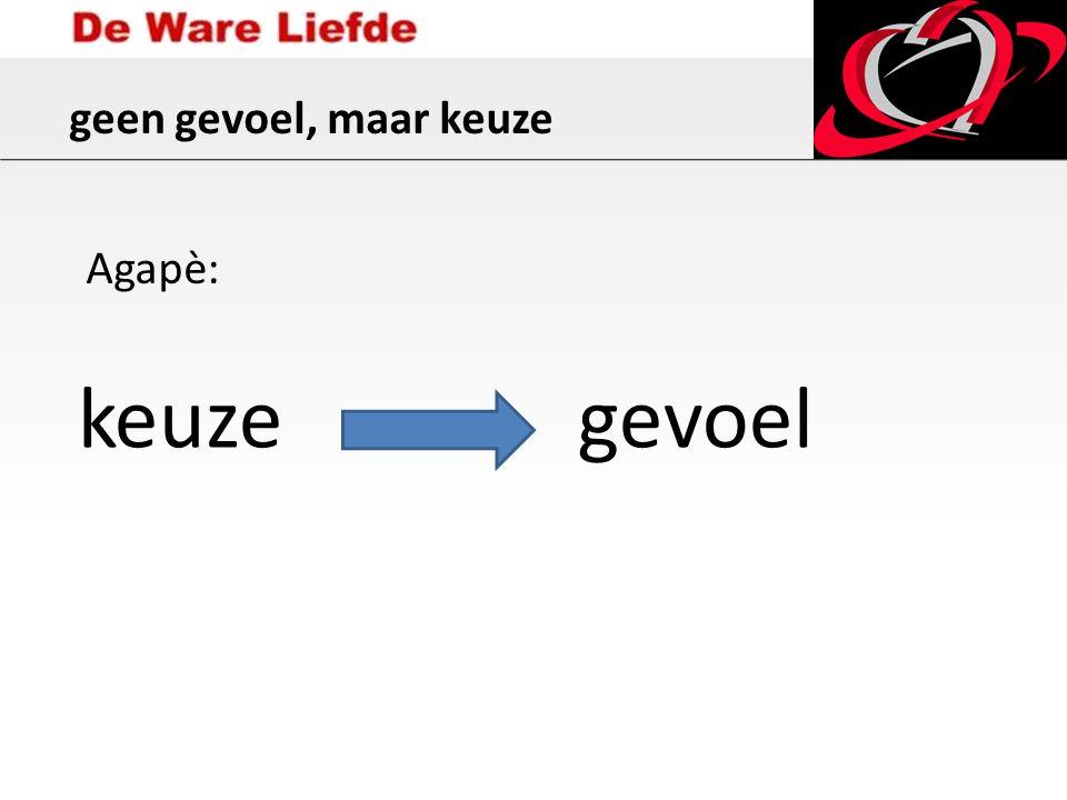 geen gevoel, maar keuze keuzegevoel Agapè: