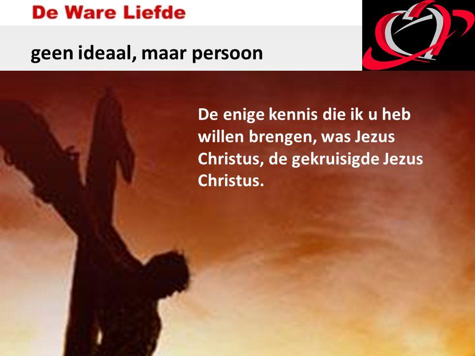 geen ideaal, maar persoon De enige kennis die ik u heb willen brengen, was Jezus Christus, de gekruisigde Jezus Christus.
