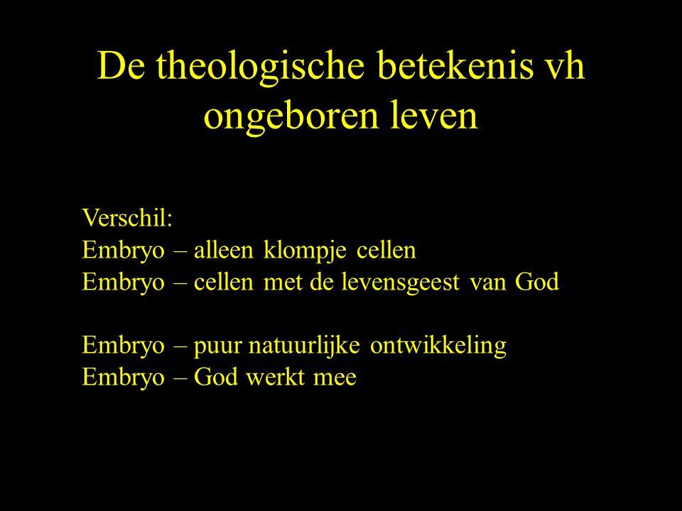 De theologische betekenis vh ongeboren leven Verschil: Embryo – alleen klompje cellen Embryo – cellen met de levensgeest van God Embryo – puur natuurlijke ontwikkeling Embryo – God werkt mee