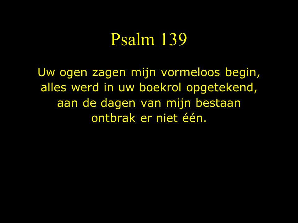 Psalm 139 Uw ogen zagen mijn vormeloos begin, alles werd in uw boekrol opgetekend, aan de dagen van mijn bestaan ontbrak er niet één.