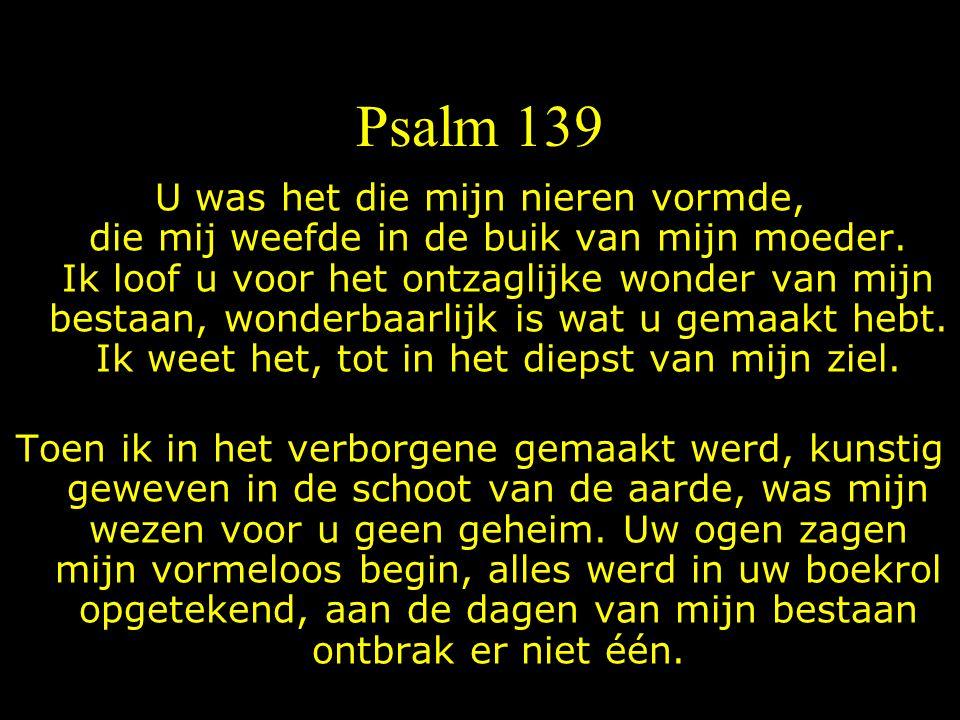 Psalm 139 U was het die mijn nieren vormde, die mij weefde in de buik van mijn moeder.