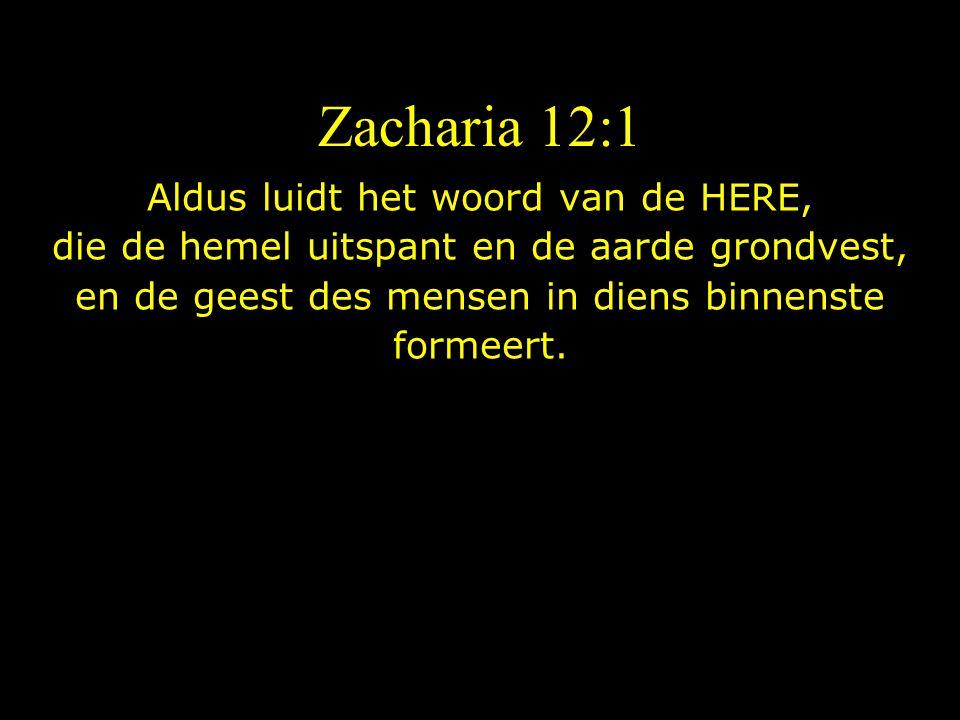 Zacharia 12:1 Aldus luidt het woord van de HERE, die de hemel uitspant en de aarde grondvest, en de geest des mensen in diens binnenste formeert.