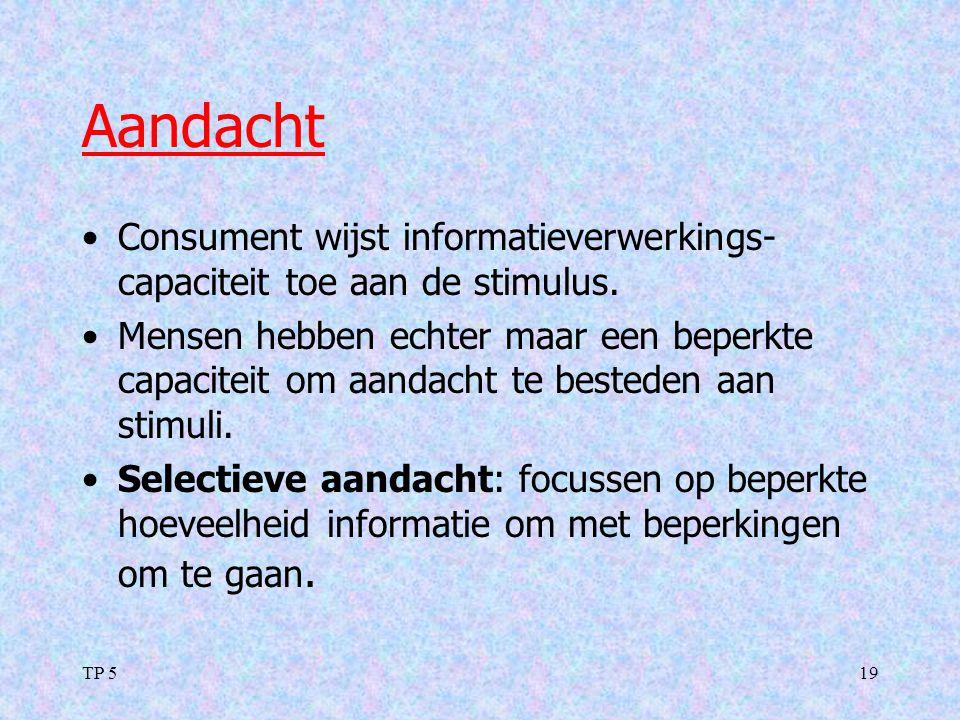 TP 519 Aandacht Consument wijst informatieverwerkings- capaciteit toe aan de stimulus. Mensen hebben echter maar een beperkte capaciteit om aandacht t