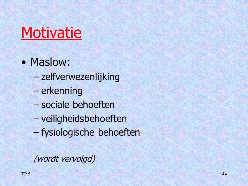 TP 544 Motivatie Maslow: –zelfverwezenlijking –erkenning –sociale behoeften –veiligheidsbehoeften –fysiologische behoeften (wordt vervolgd)