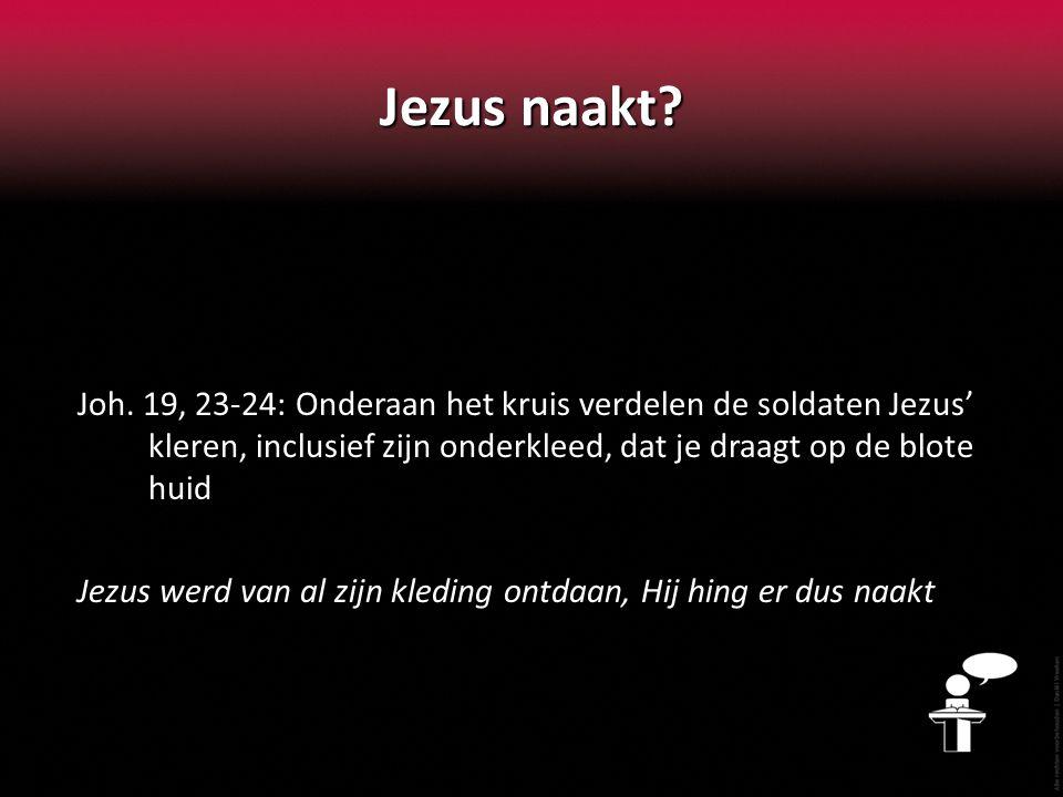 Joh. 19, 23-24: Onderaan het kruis verdelen de soldaten Jezus' kleren, inclusief zijn onderkleed, dat je draagt op de blote huid Jezus werd van al zij