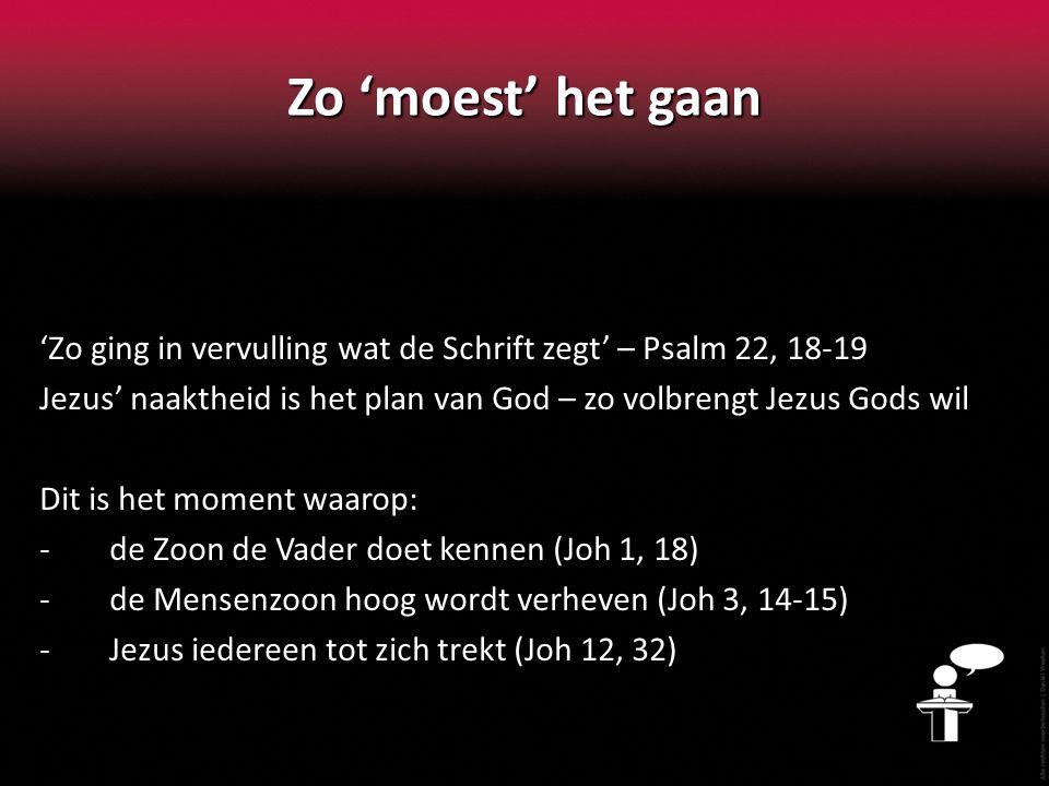 Zo 'moest' het gaan 'Zo ging in vervulling wat de Schrift zegt' – Psalm 22, 18-19 Jezus' naaktheid is het plan van God – zo volbrengt Jezus Gods wil D