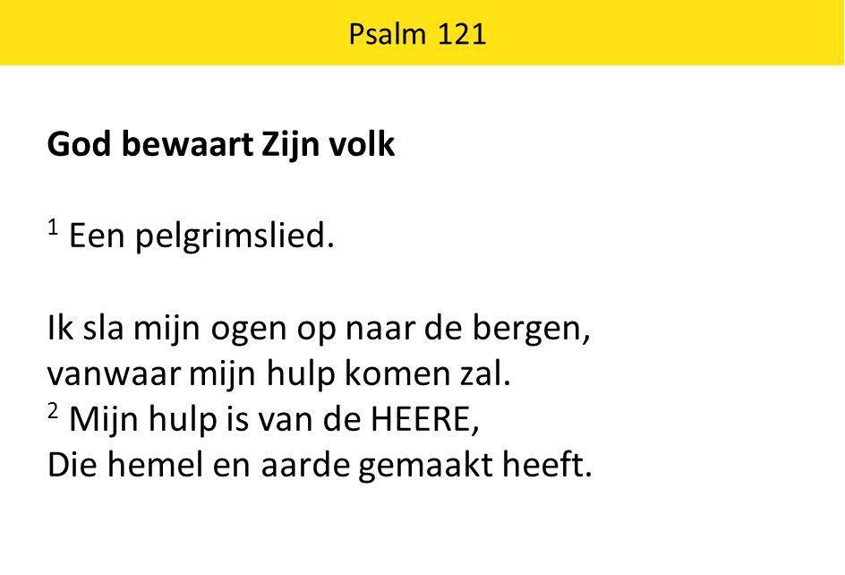 Psalm 121 God bewaart Zijn volk 1 Een pelgrimslied. Ik sla mijn ogen op naar de bergen, vanwaar mijn hulp komen zal. 2 Mijn hulp is van de HEERE, Die