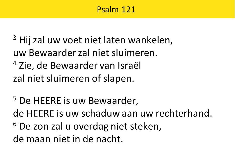 Psalm 121 3 Hij zal uw voet niet laten wankelen, uw Bewaarder zal niet sluimeren. 4 Zie, de Bewaarder van Israël zal niet sluimeren of slapen. 5 De HE