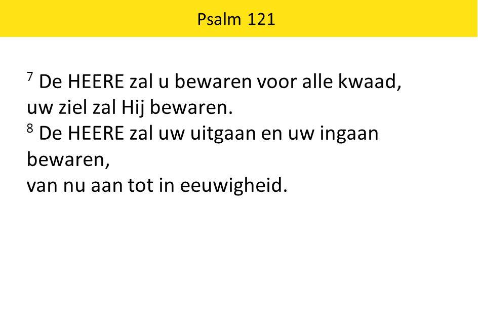 Psalm 121 7 De HEERE zal u bewaren voor alle kwaad, uw ziel zal Hij bewaren. 8 De HEERE zal uw uitgaan en uw ingaan bewaren, van nu aan tot in eeuwigh
