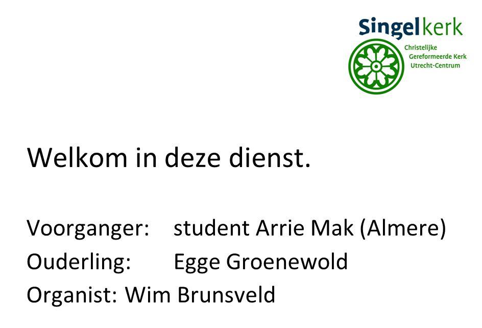 Welkom in deze dienst. Voorganger:student Arrie Mak (Almere) Ouderling:Egge Groenewold Organist:Wim Brunsveld