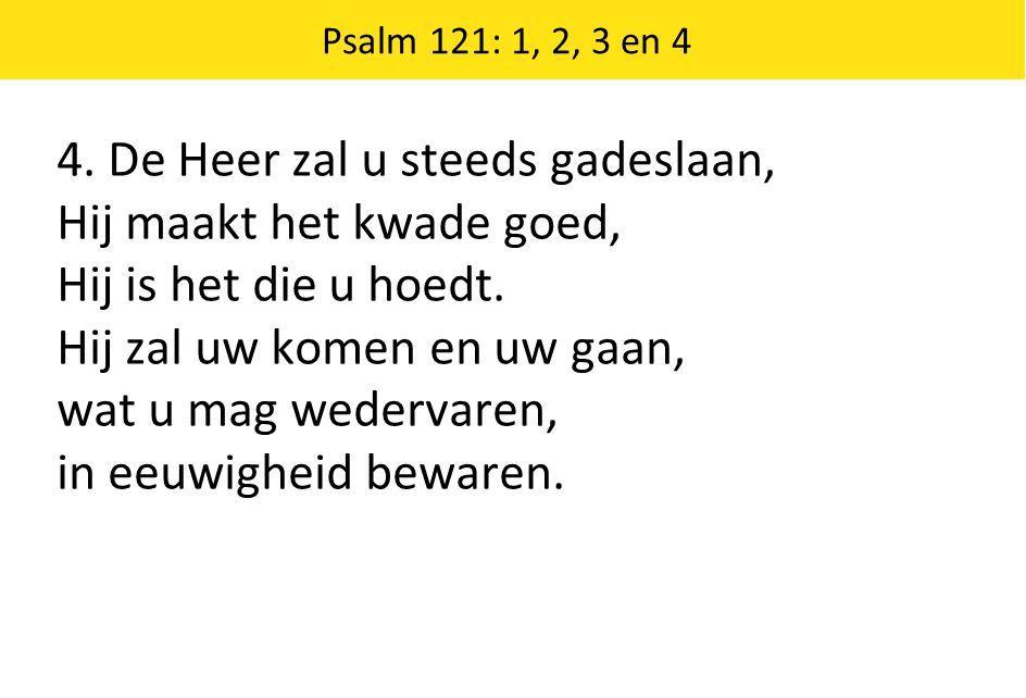 4. De Heer zal u steeds gadeslaan, Hij maakt het kwade goed, Hij is het die u hoedt. Hij zal uw komen en uw gaan, wat u mag wedervaren, in eeuwigheid