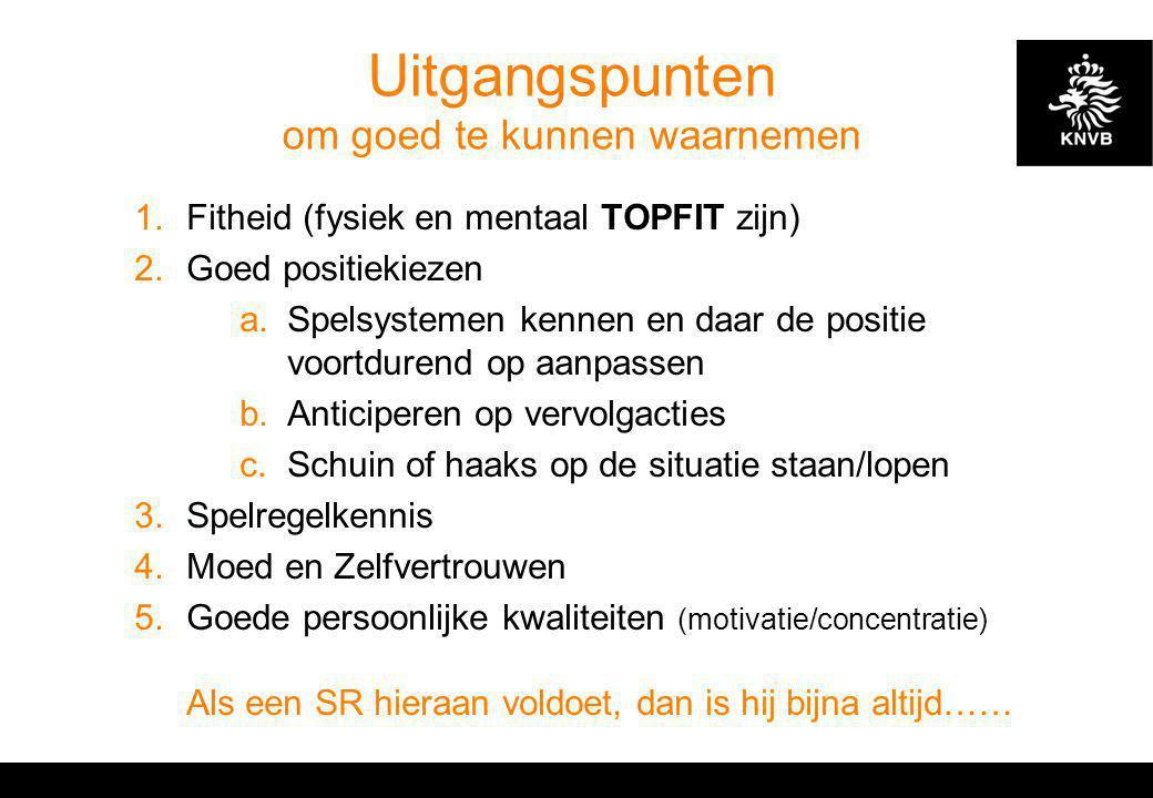 Uitgangspunten om goed te kunnen waarnemen 1.Fitheid (fysiek en mentaal TOPFIT zijn) 2.Goed positiekiezen a.Spelsystemen kennen en daar de positie voo