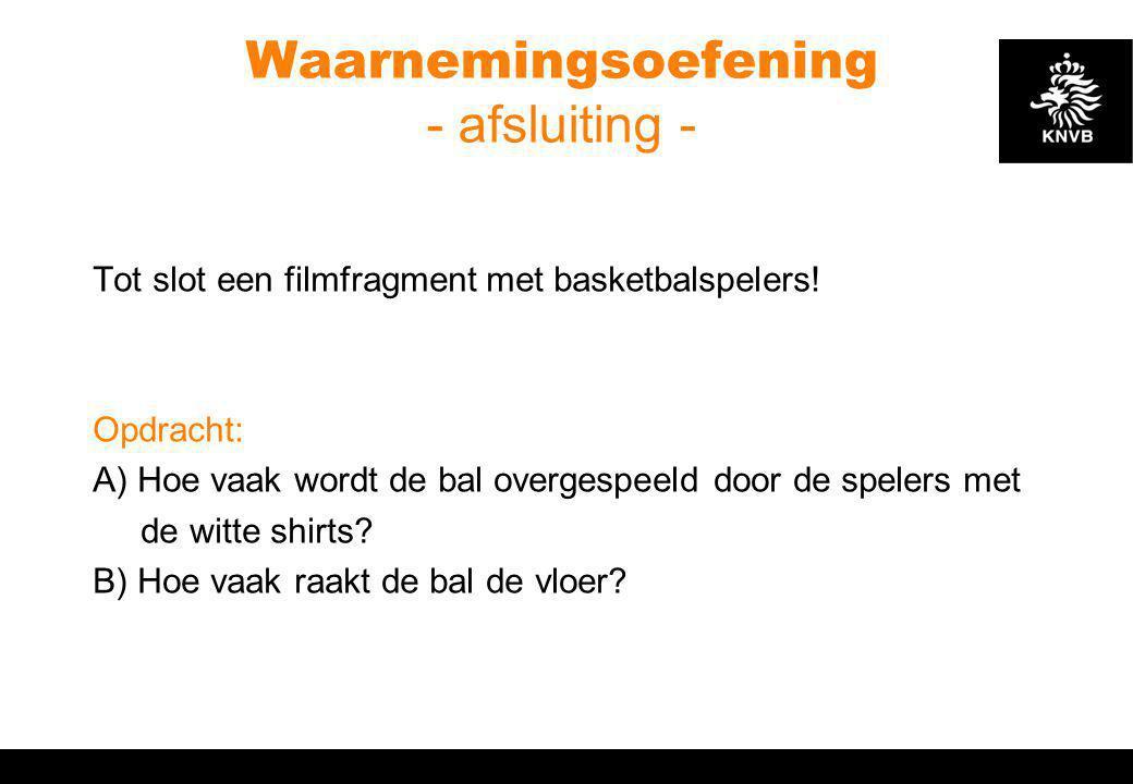 Waarnemingsoefening - afsluiting - Tot slot een filmfragment met basketbalspelers! Opdracht: A) Hoe vaak wordt de bal overgespeeld door de spelers met
