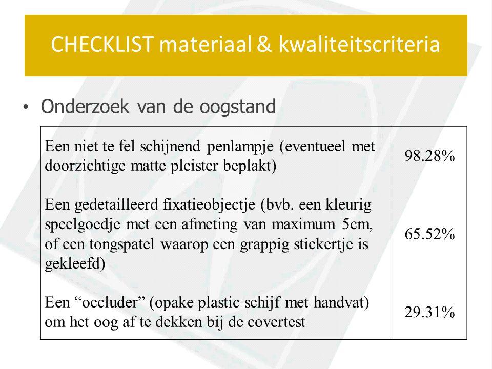 Onderzoek van de oogstand CHECKLIST materiaal & kwaliteitscriteria Een niet te fel schijnend penlampje (eventueel met doorzichtige matte pleister beplakt) 98.28% Een gedetailleerd fixatieobjectje (bvb.
