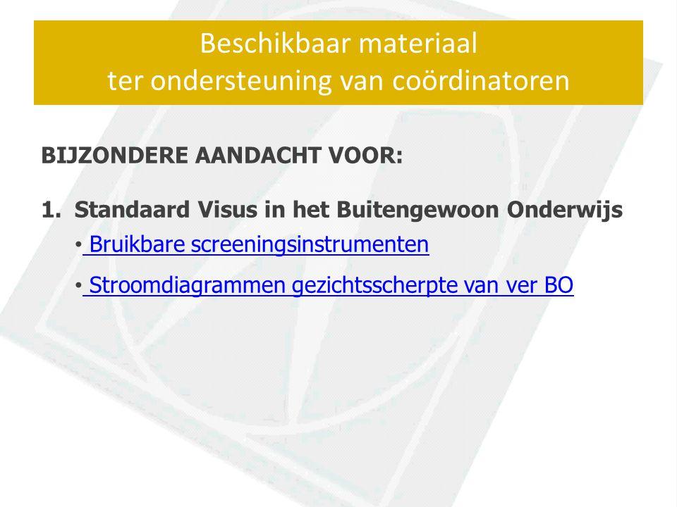 Beschikbaar materiaal ter ondersteuning van coördinatoren BIJZONDERE AANDACHT VOOR: 1.Standaard Visus in het Buitengewoon Onderwijs Bruikbare screeningsinstrumenten Stroomdiagrammen gezichtsscherpte van ver BO