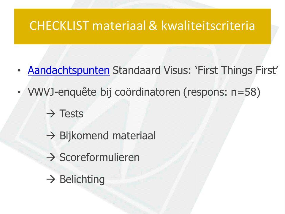 Aandachtspunten Standaard Visus: 'First Things First' Aandachtspunten VWVJ-enquête bij coördinatoren (respons: n=58)  Tests  Bijkomend materiaal  Scoreformulieren  Belichting CHECKLIST materiaal & kwaliteitscriteria