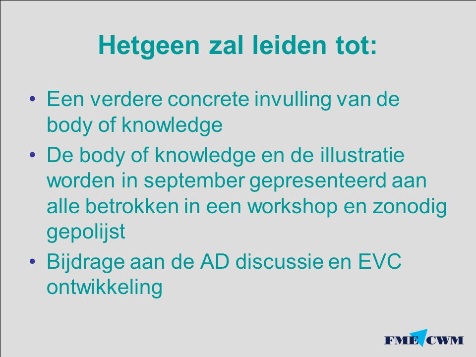 Hetgeen zal leiden tot: Een verdere concrete invulling van de body of knowledge De body of knowledge en de illustratie worden in september gepresentee