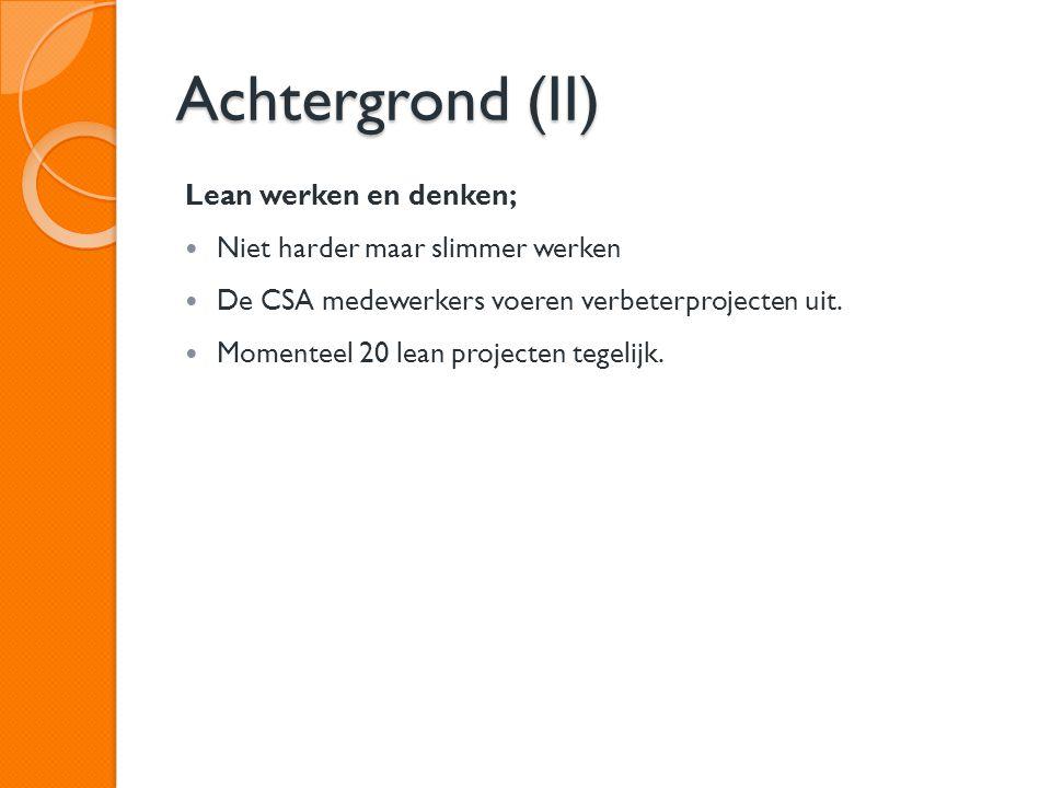 Achtergrond (II) Lean werken en denken; Niet harder maar slimmer werken De CSA medewerkers voeren verbeterprojecten uit. Momenteel 20 lean projecten t
