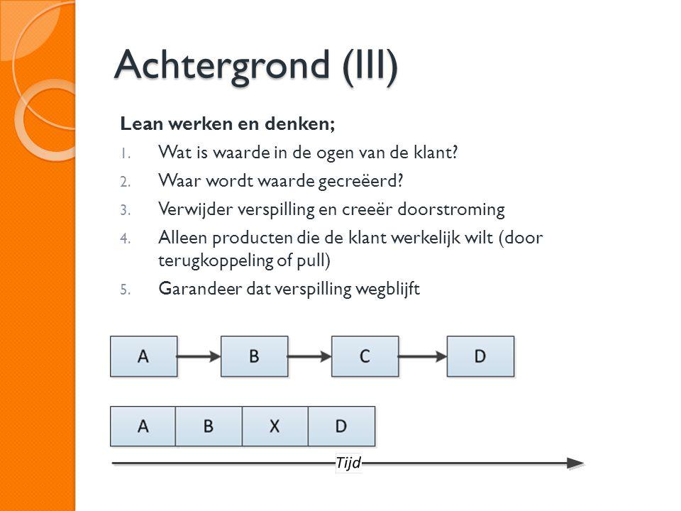 Achtergrond (III) Lean werken en denken; 1. Wat is waarde in de ogen van de klant? 2. Waar wordt waarde gecreëerd? 3. Verwijder verspilling en creeër