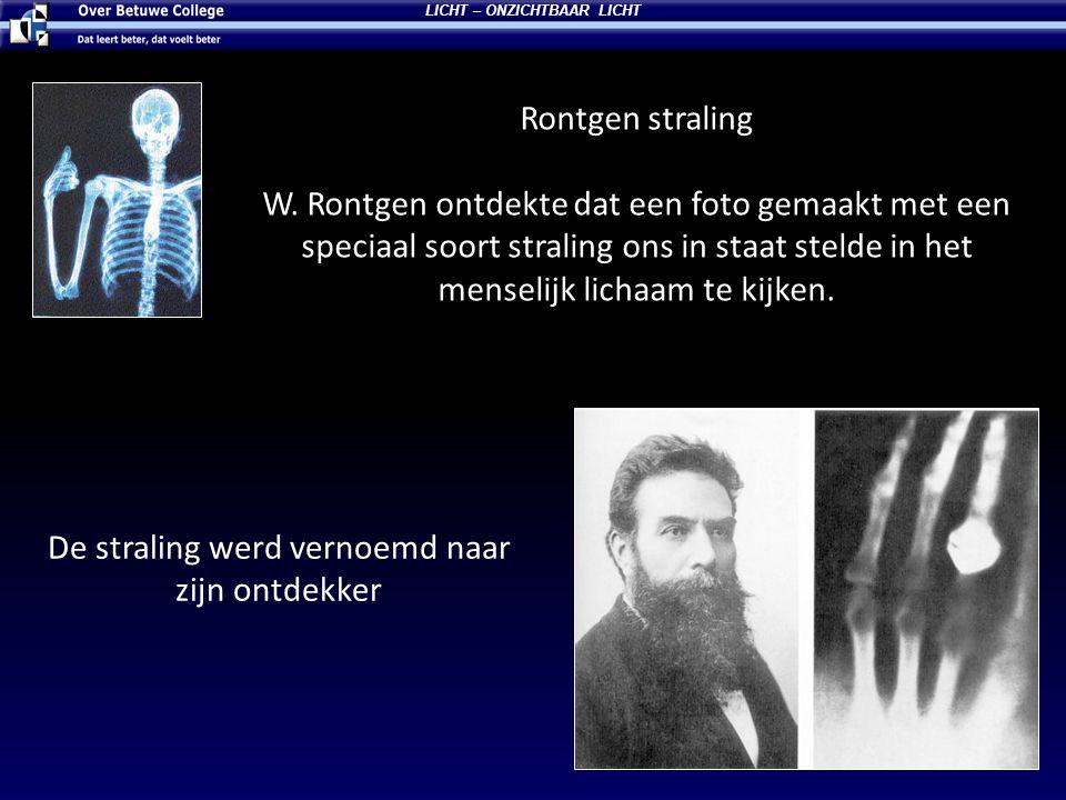Rontgen straling W. Rontgen ontdekte dat een foto gemaakt met een speciaal soort straling ons in staat stelde in het menselijk lichaam te kijken. LICH