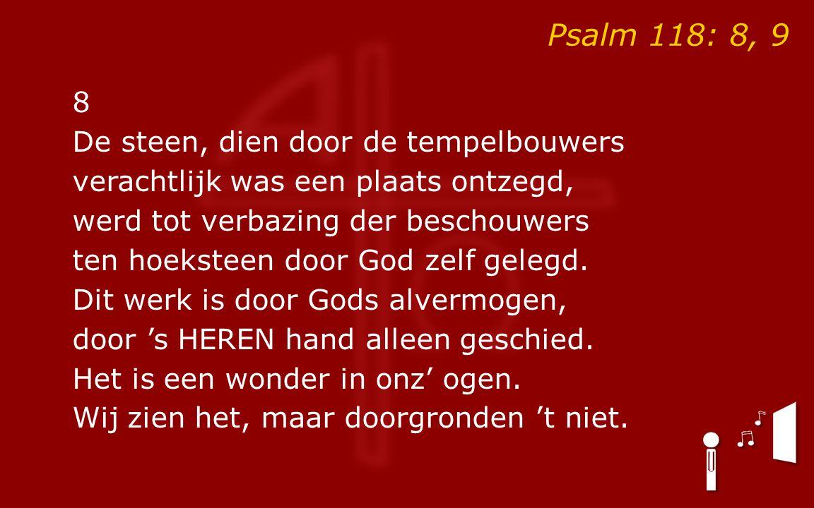 Psalm 118: 8, 9 8 De steen, dien door de tempelbouwers verachtlijk was een plaats ontzegd, werd tot verbazing der beschouwers ten hoeksteen door God zelf gelegd.