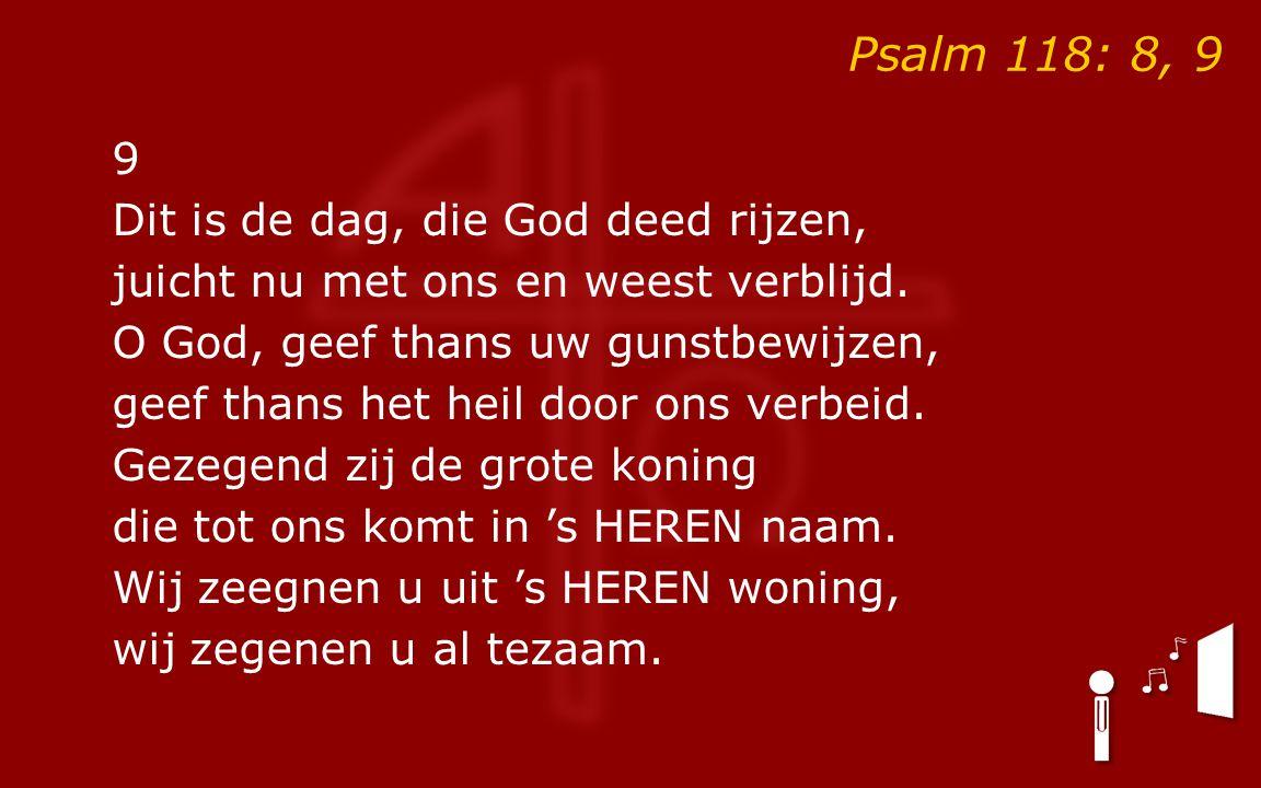 Psalm 118: 8, 9 9 Dit is de dag, die God deed rijzen, juicht nu met ons en weest verblijd.