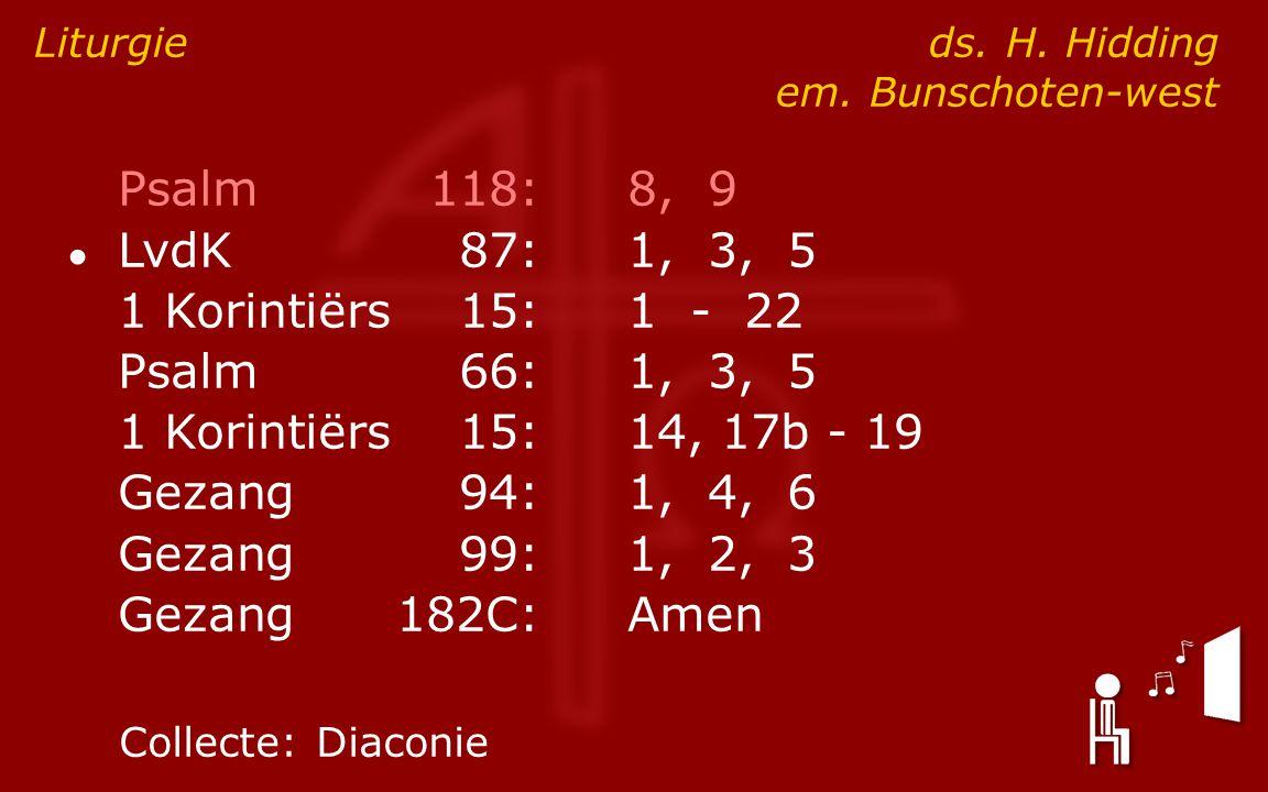 Psalm118:8, 9 ● LvdK87:1, 3, 5 1 Korintiërs15:1 - 22 Psalm66:1, 3, 5 1 Korintiërs15:14, 17b - 19 Gezang94:1, 4, 6 Gezang99:1, 2, 3 Gezang182C:Amen Liturgie ds.