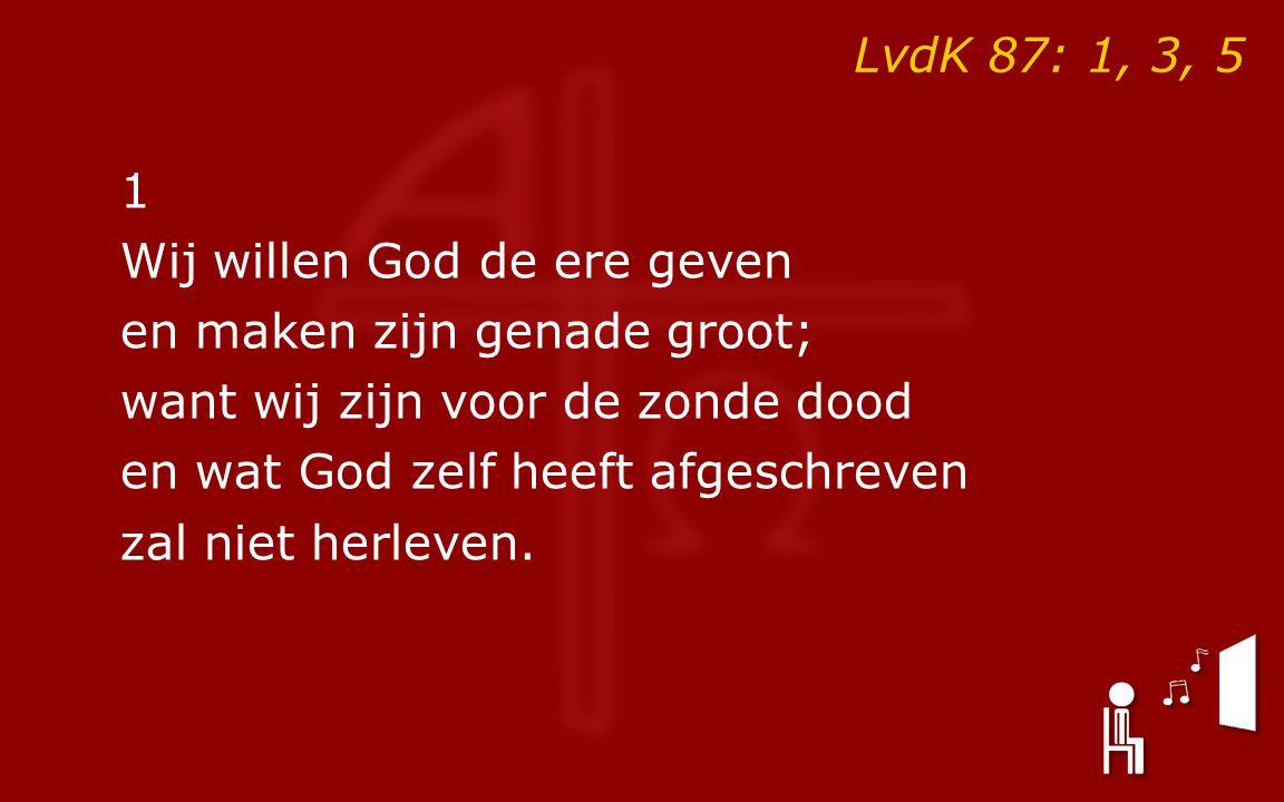 LvdK 87: 1, 3, 5 1 Wij willen God de ere geven en maken zijn genade groot; want wij zijn voor de zonde dood en wat God zelf heeft afgeschreven zal niet herleven.