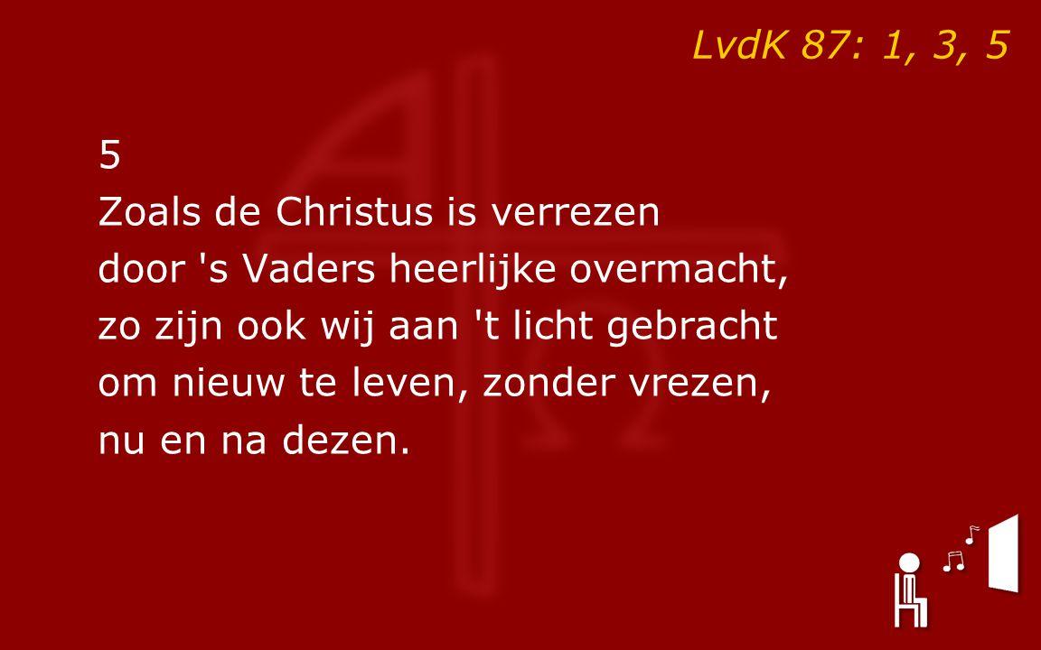 LvdK 87: 1, 3, 5 5 Zoals de Christus is verrezen door s Vaders heerlijke overmacht, zo zijn ook wij aan t licht gebracht om nieuw te leven, zonder vrezen, nu en na dezen.