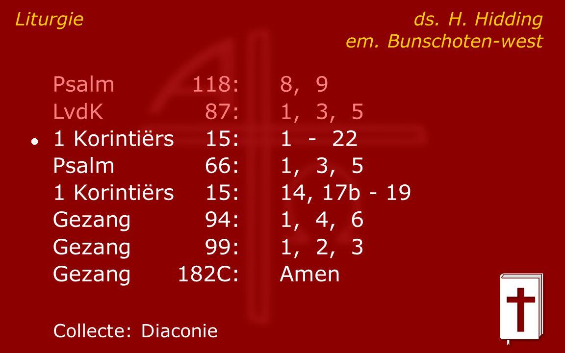 Psalm118:8, 9 LvdK87:1, 3, 5 ● 1 Korintiërs15:1 - 22 Psalm66:1, 3, 5 1 Korintiërs15:14, 17b - 19 Gezang94:1, 4, 6 Gezang99:1, 2, 3 Gezang182C:Amen Liturgie ds.