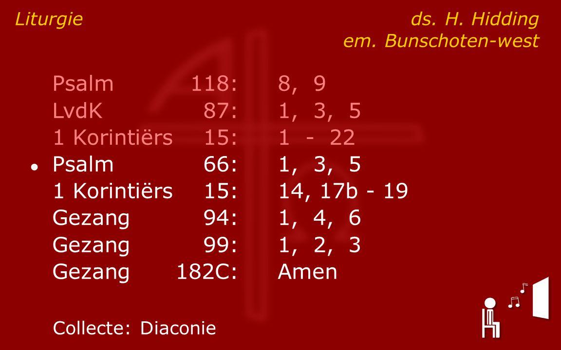 Psalm118:8, 9 LvdK87:1, 3, 5 1 Korintiërs15:1 - 22 ● Psalm66:1, 3, 5 1 Korintiërs15:14, 17b - 19 Gezang94:1, 4, 6 Gezang99:1, 2, 3 Gezang182C:Amen Liturgie ds.
