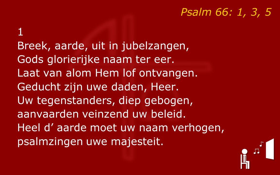 Psalm 66: 1, 3, 5 1 Breek, aarde, uit in jubelzangen, Gods glorierijke naam ter eer.
