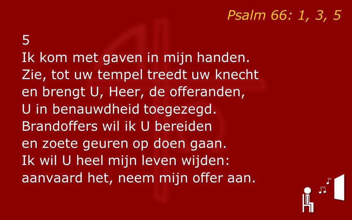 Psalm 66: 1, 3, 5 5 Ik kom met gaven in mijn handen.