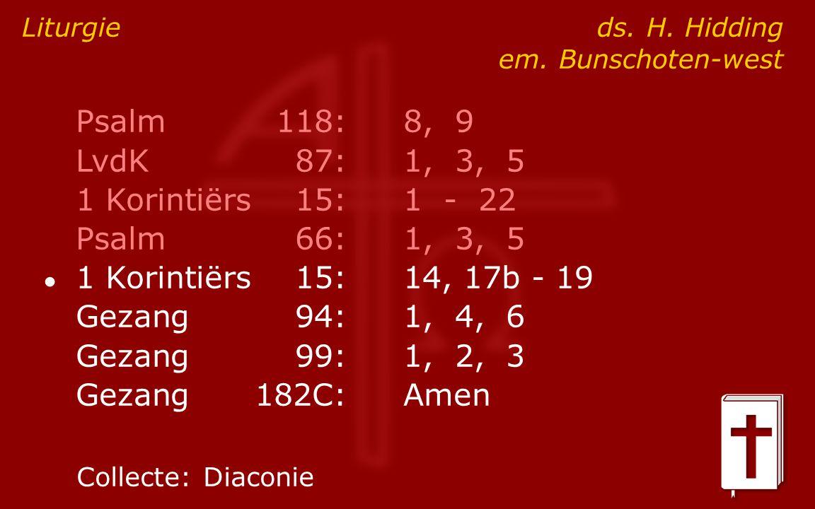 Psalm118:8, 9 LvdK87:1, 3, 5 1 Korintiërs15:1 - 22 Psalm66:1, 3, 5 ● 1 Korintiërs15:14, 17b - 19 Gezang94:1, 4, 6 Gezang99:1, 2, 3 Gezang182C:Amen Liturgie ds.