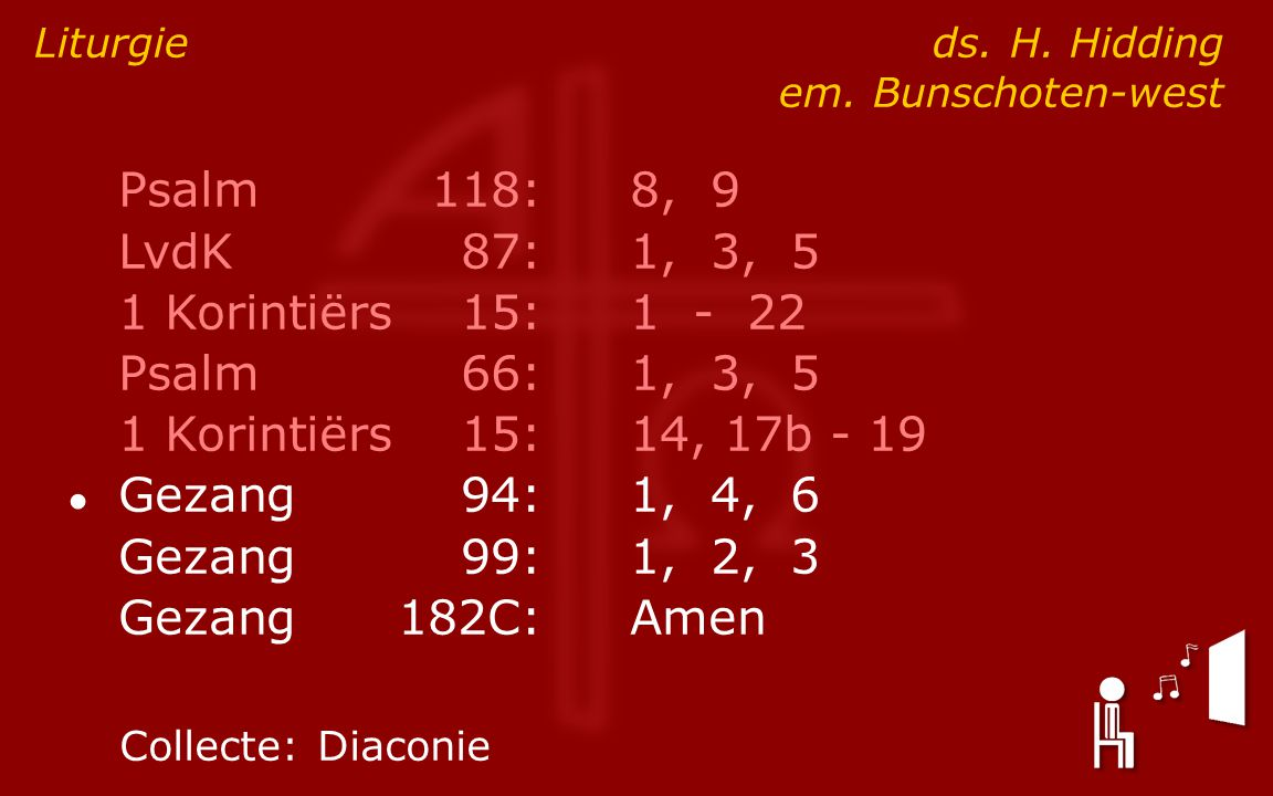 Psalm118:8, 9 LvdK87:1, 3, 5 1 Korintiërs15:1 - 22 Psalm66:1, 3, 5 1 Korintiërs15:14, 17b - 19 ● Gezang94:1, 4, 6 Gezang99:1, 2, 3 Gezang182C:Amen Liturgie ds.