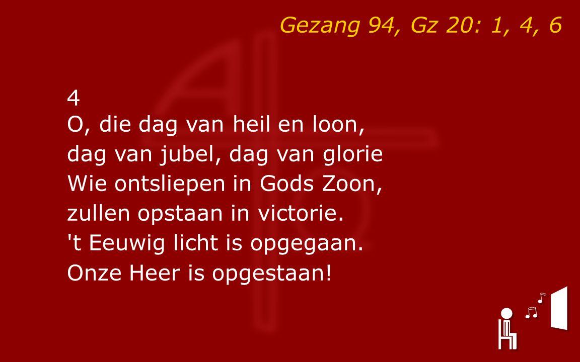 Gezang 94, Gz 20: 1, 4, 6 4 O, die dag van heil en loon, dag van jubel, dag van glorie Wie ontsliepen in Gods Zoon, zullen opstaan in victorie.