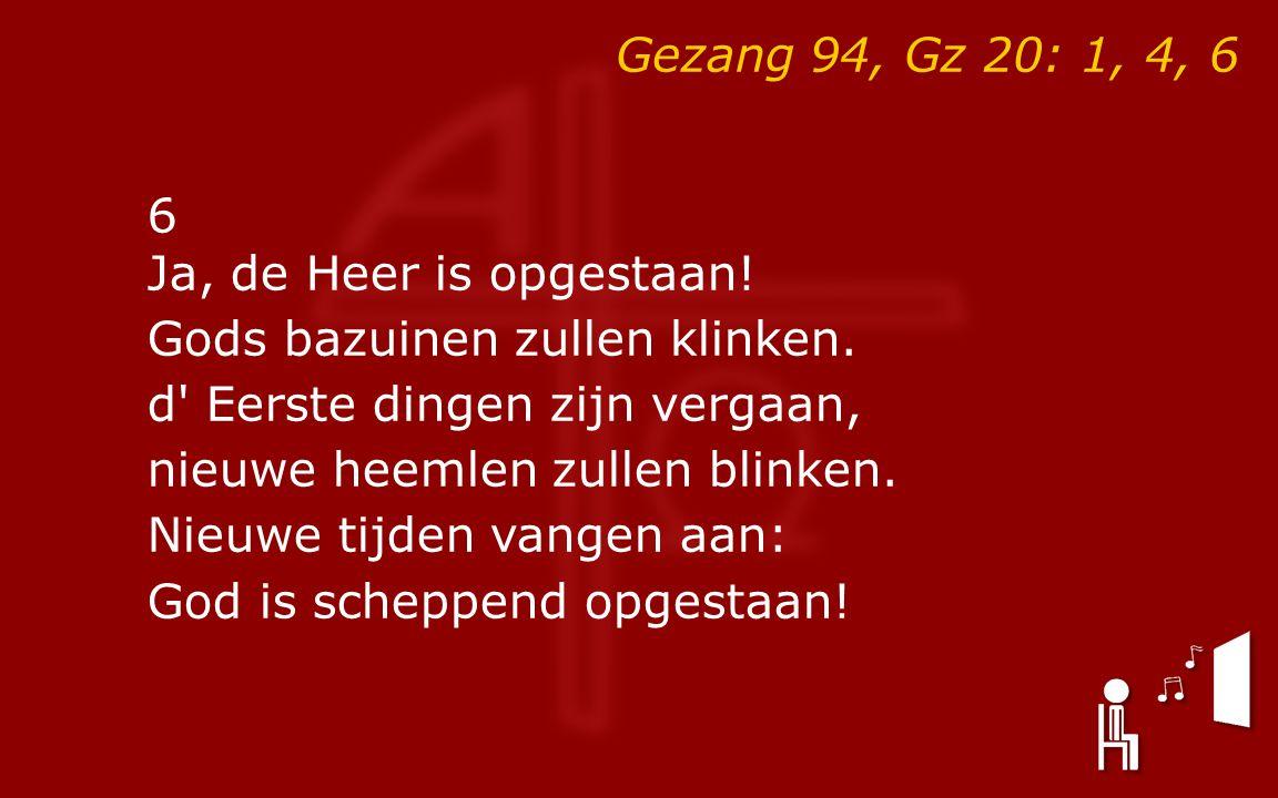 Gezang 94, Gz 20: 1, 4, 6 6 Ja, de Heer is opgestaan.