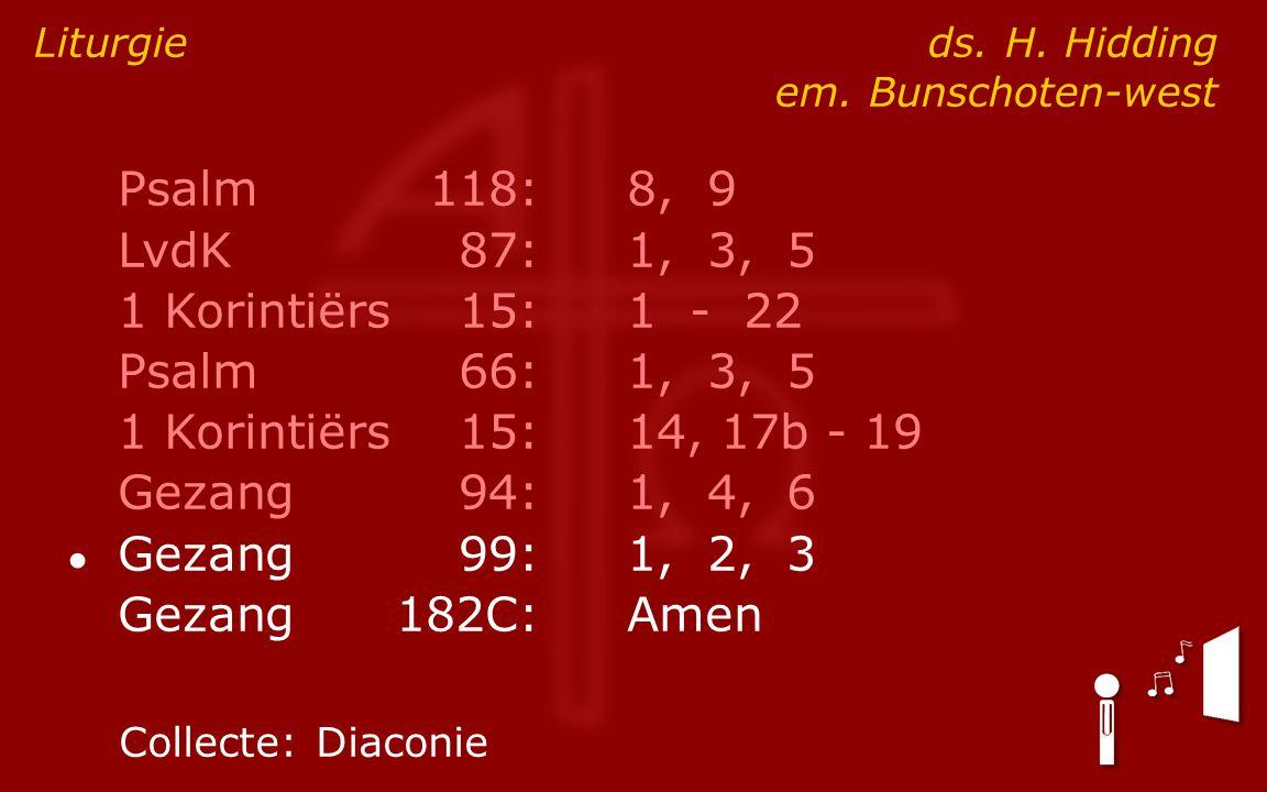 Psalm118:8, 9 LvdK87:1, 3, 5 1 Korintiërs15:1 - 22 Psalm66:1, 3, 5 1 Korintiërs15:14, 17b - 19 Gezang94:1, 4, 6 ● Gezang99:1, 2, 3 Gezang182C:Amen Liturgie ds.